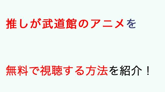 推しが武道館にいってくれたら死ぬアニメ無料
